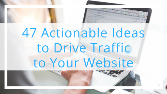 47 Actionable Ideas to Drive Traffic to Your Website